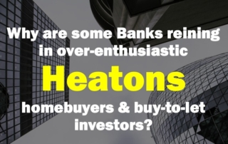 Slide2 320x202 - WHY ARE SOME BANKS REINING IN OVER-ENTHUSIASTIC HEATONS HOMEBUYERS AND BUY-TO-LET INVESTORS?
