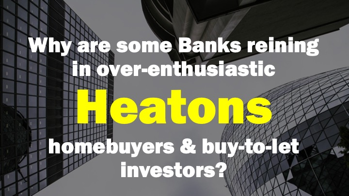 WHY ARE SOME BANKS REINING IN OVER-ENTHUSIASTIC HEATONS HOMEBUYERS AND BUY-TO-LET INVESTORS?