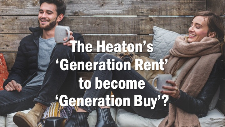 THE HEATON'S 'GENERATION RENT' TO BECOME 'GENERATION BUY'?