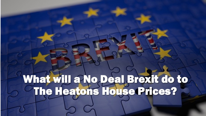 NO DEAL BREXIT – THE PREDICTION FOR THE HEATONS HOUSE PRICES