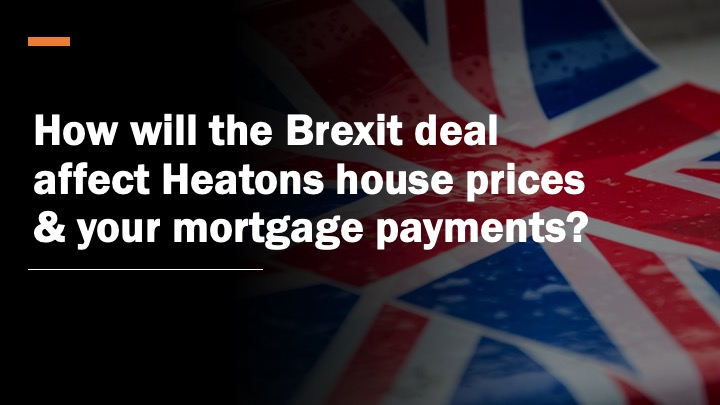 HOW WILL THE BREXIT DEAL AFFECT HEATONS HOUSE PRICES & YOUR MORTGAGE PAYMENTS?