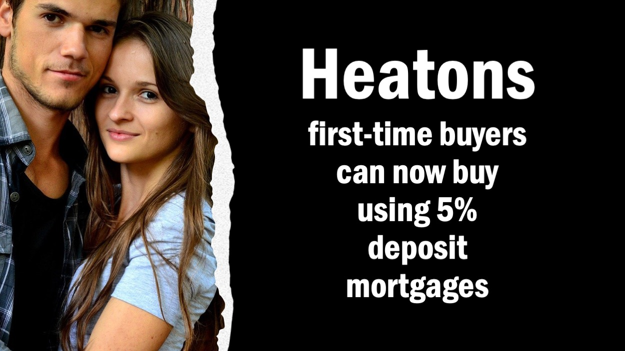 HEATONS FIRST-TIME BUYERS CAN NOW BUY USING THE GOVERNMENT'S 5% DEPOSIT MORTGAGES